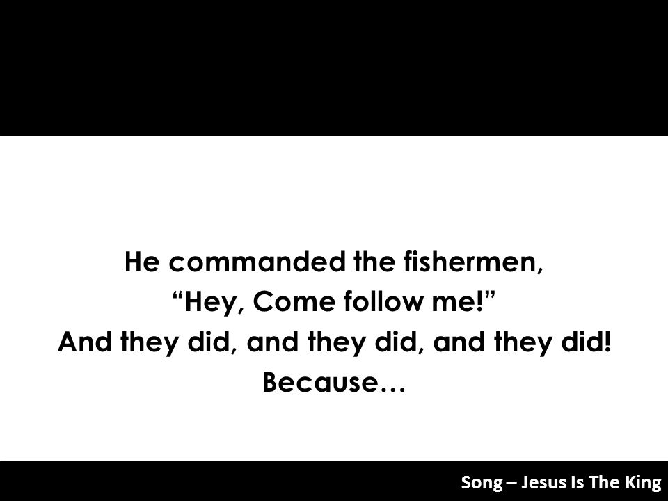 He commanded the fishermen, And they did, and they did, and they did!