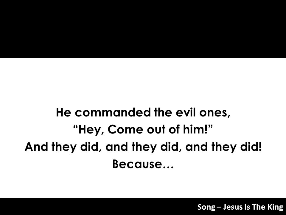 He commanded the evil ones, And they did, and they did, and they did!
