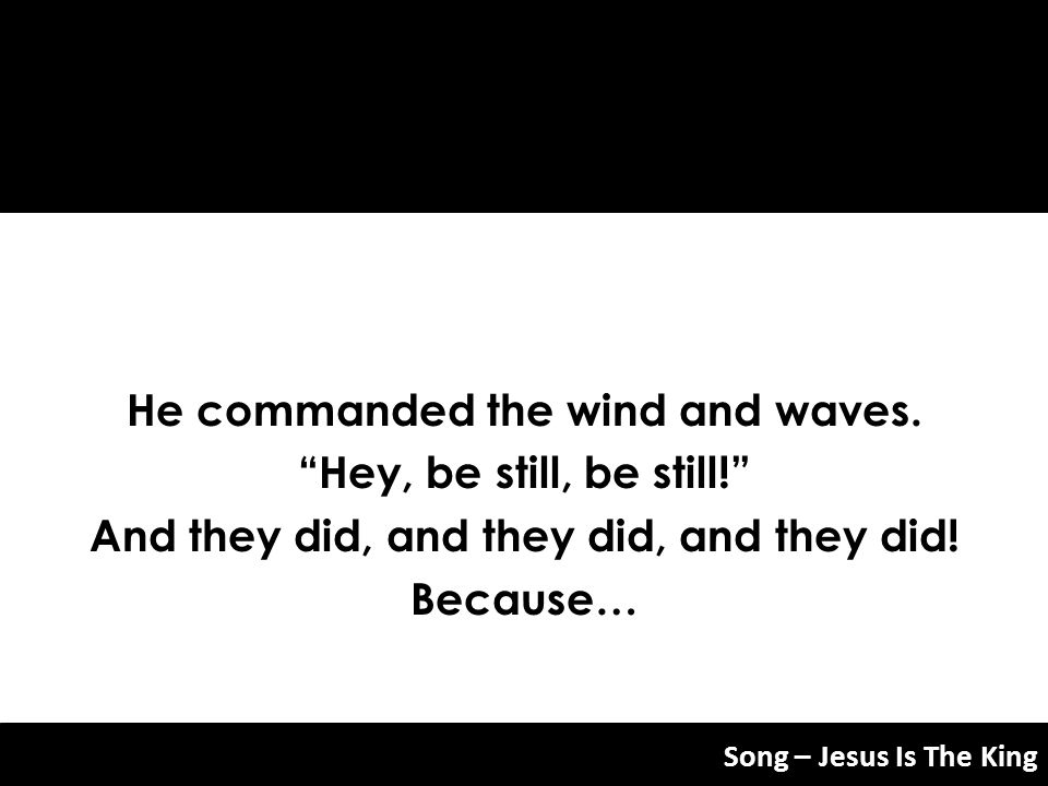 He commanded the wind and waves. Hey, be still, be still!