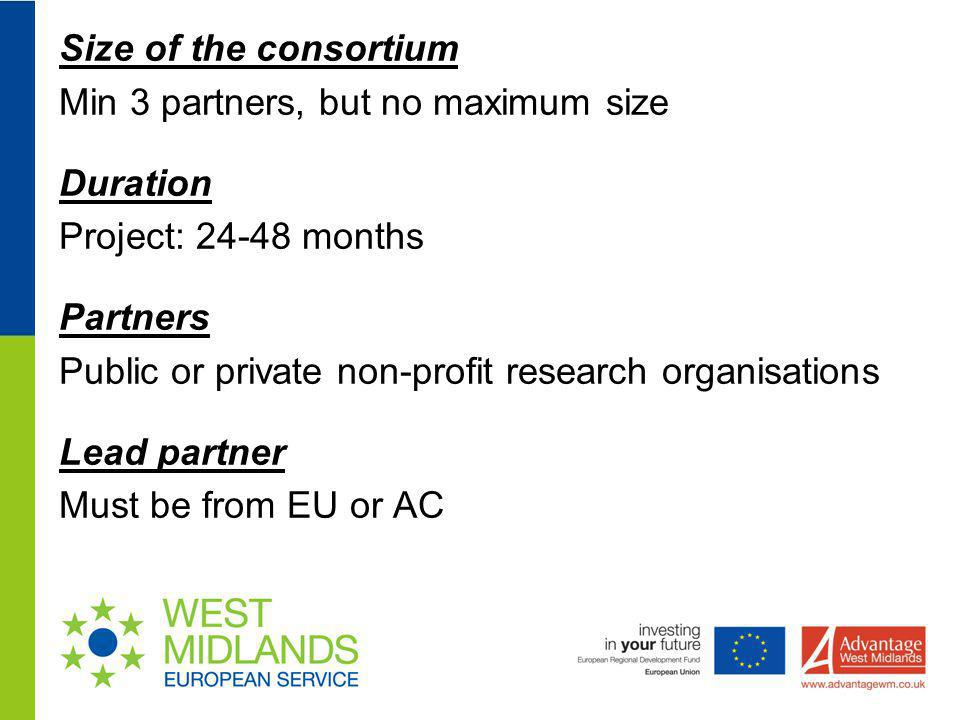 Size of the consortium Min 3 partners, but no maximum size Duration Project: 24-48 months Partners Public or private non-profit research organisations Lead partner Must be from EU or AC