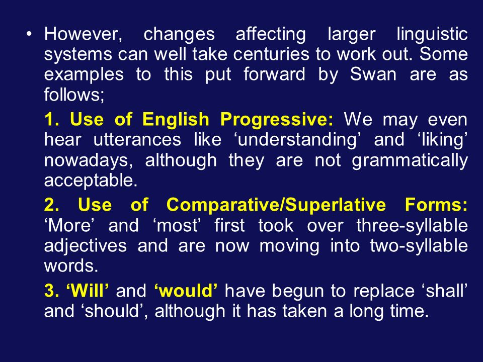 However, changes affecting larger linguistic systems can well take centuries to work out. Some examples to this put forward by Swan are as follows;