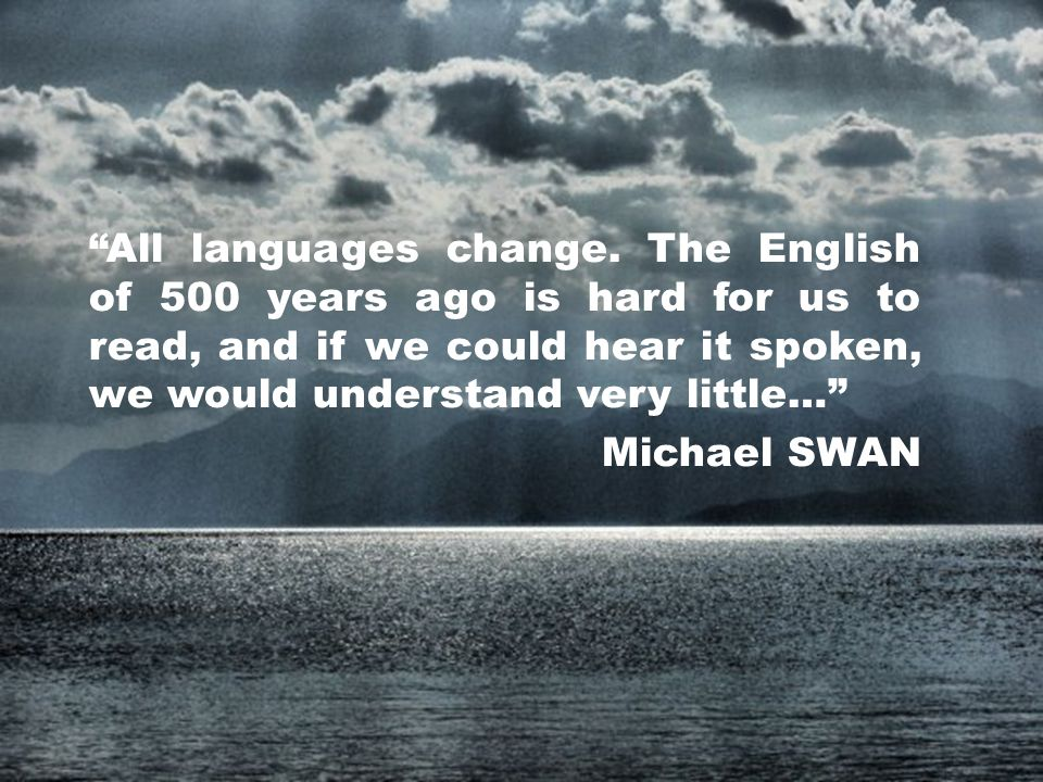 All languages change. The English of 500 years ago is hard for us to read, and if we could hear it spoken, we would understand very little… Michael SWAN