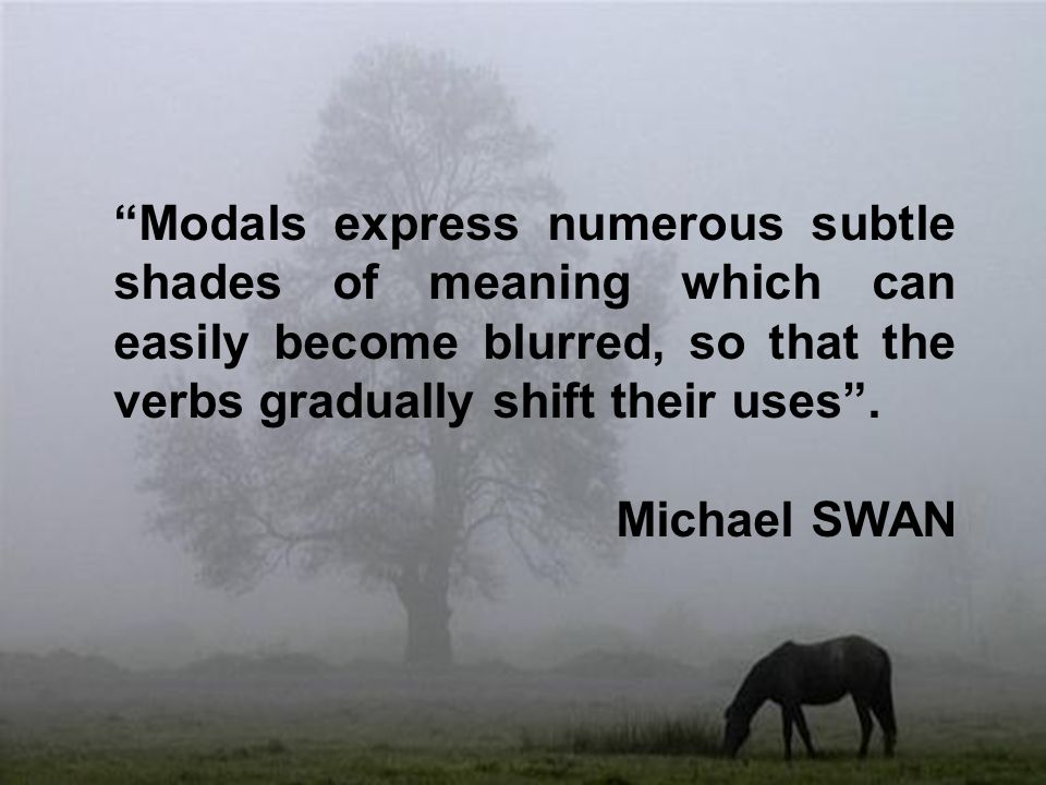 Modals express numerous subtle shades of meaning which can easily become blurred, so that the verbs gradually shift their uses .