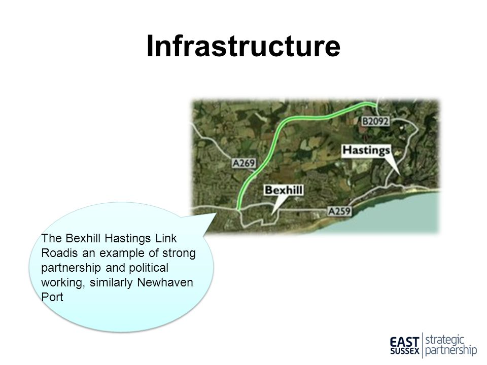 Infrastructure The Bexhill Hastings Link Roadis an example of strong partnership and political working, similarly Newhaven Port.