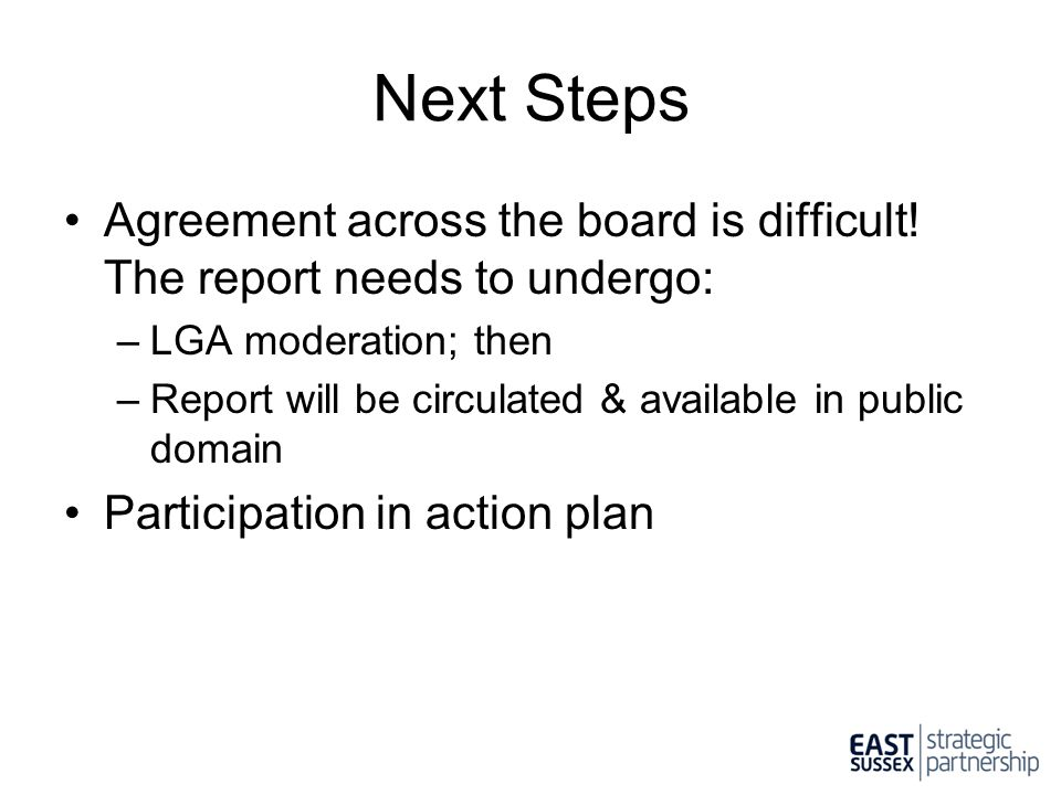 Next Steps Agreement across the board is difficult! The report needs to undergo: LGA moderation; then.