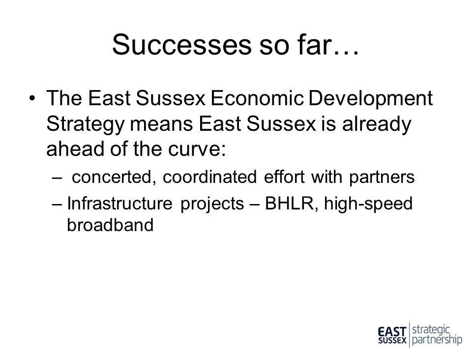 Successes so far… The East Sussex Economic Development Strategy means East Sussex is already ahead of the curve: