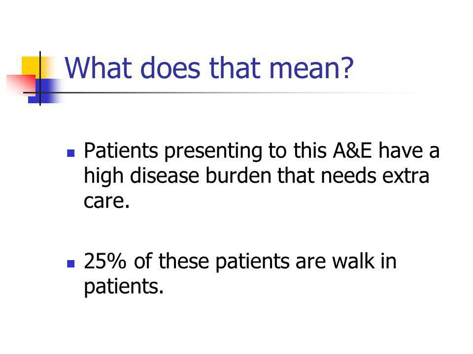 What does that mean Patients presenting to this A&E have a high disease burden that needs extra care.