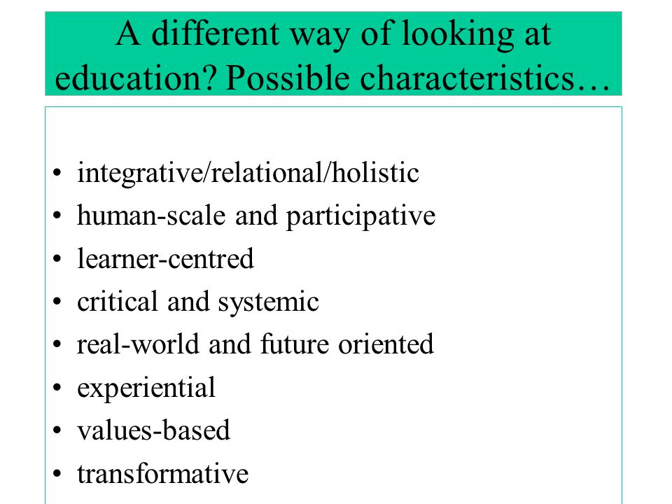 A different way of looking at education Possible characteristics…