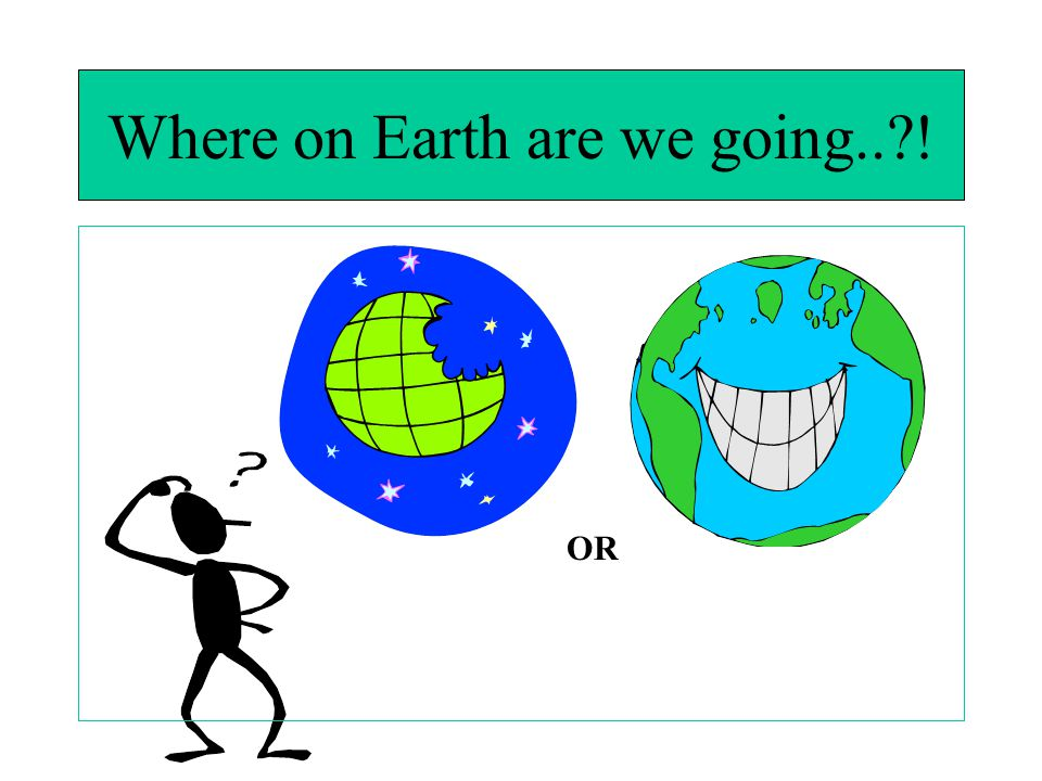 Where on Earth are we going.. !