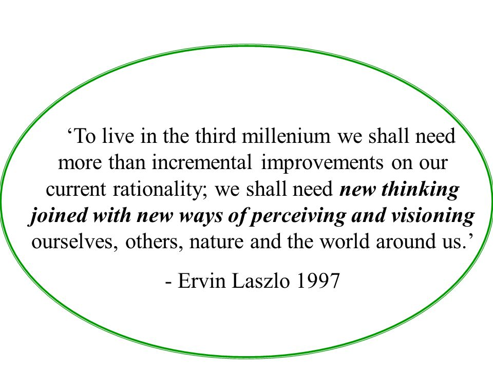 'To live in the third millenium we shall need more than incremental improvements on our current rationality; we shall need new thinking joined with new ways of perceiving and visioning ourselves, others, nature and the world around us.'
