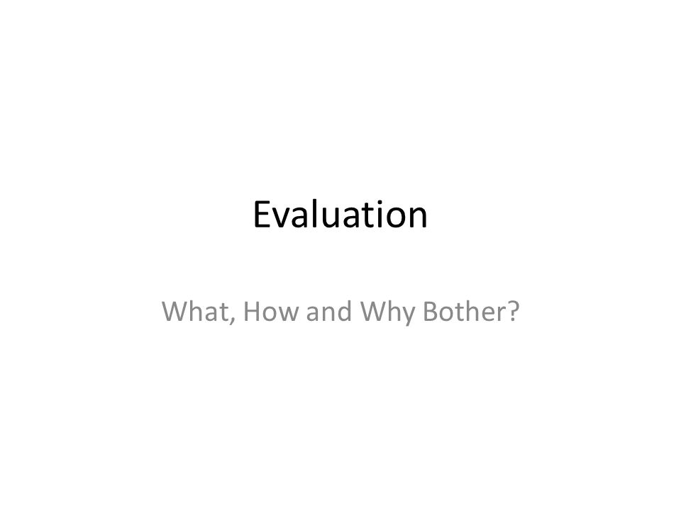 Evaluation What, How and Why Bother