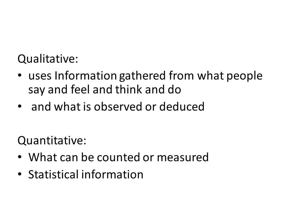 Qualitative: uses Information gathered from what people say and feel and think and do. and what is observed or deduced.