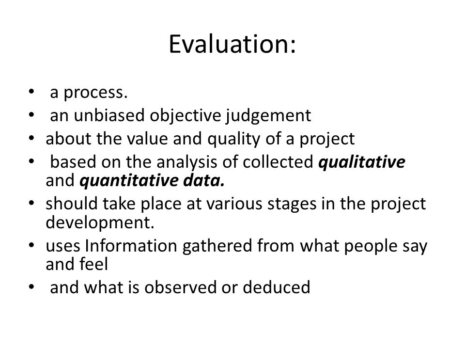 Evaluation: a process. an unbiased objective judgement
