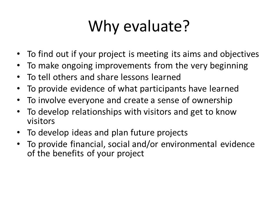 Why evaluate To find out if your project is meeting its aims and objectives. To make ongoing improvements from the very beginning.