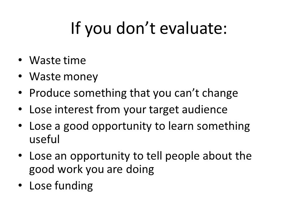 If you don't evaluate: Waste time Waste money