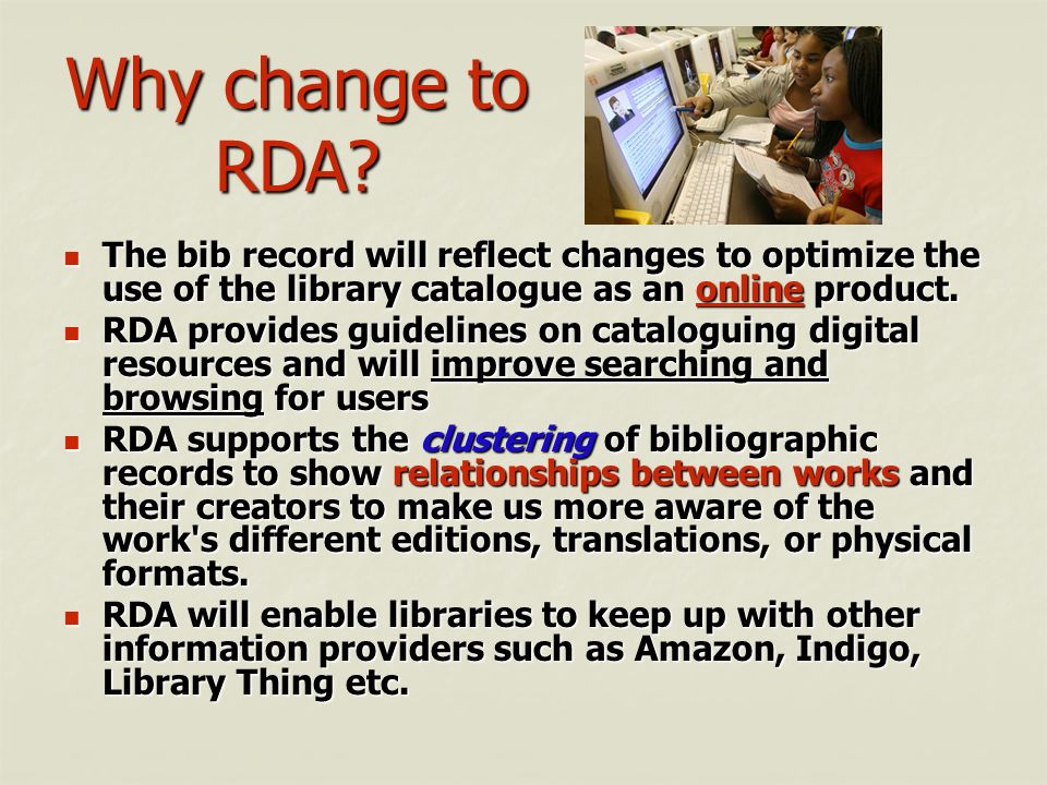 Why change to RDA The bib record will reflect changes to optimize the use of the library catalogue as an online product.