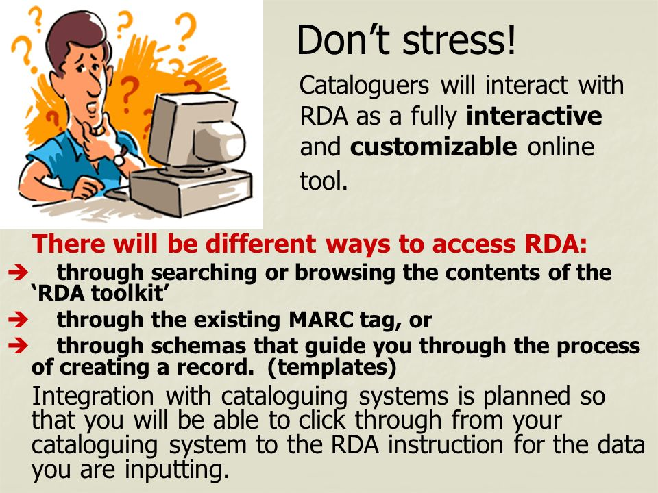 Don't stress! Cataloguers will interact with RDA as a fully interactive and customizable online tool.