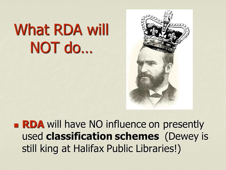 What RDA will NOT do… RDA will have NO influence on presently used classification schemes (Dewey is still king at Halifax Public Libraries!)