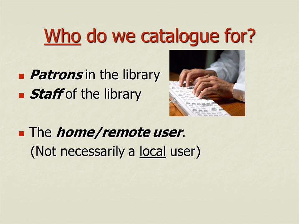 Who do we catalogue for Patrons in the library Staff of the library