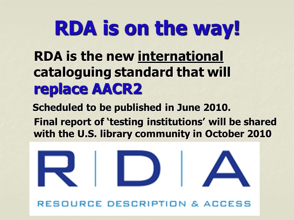 RDA is on the way! RDA is the new international cataloguing standard that will replace AACR2. Scheduled to be published in June 2010.