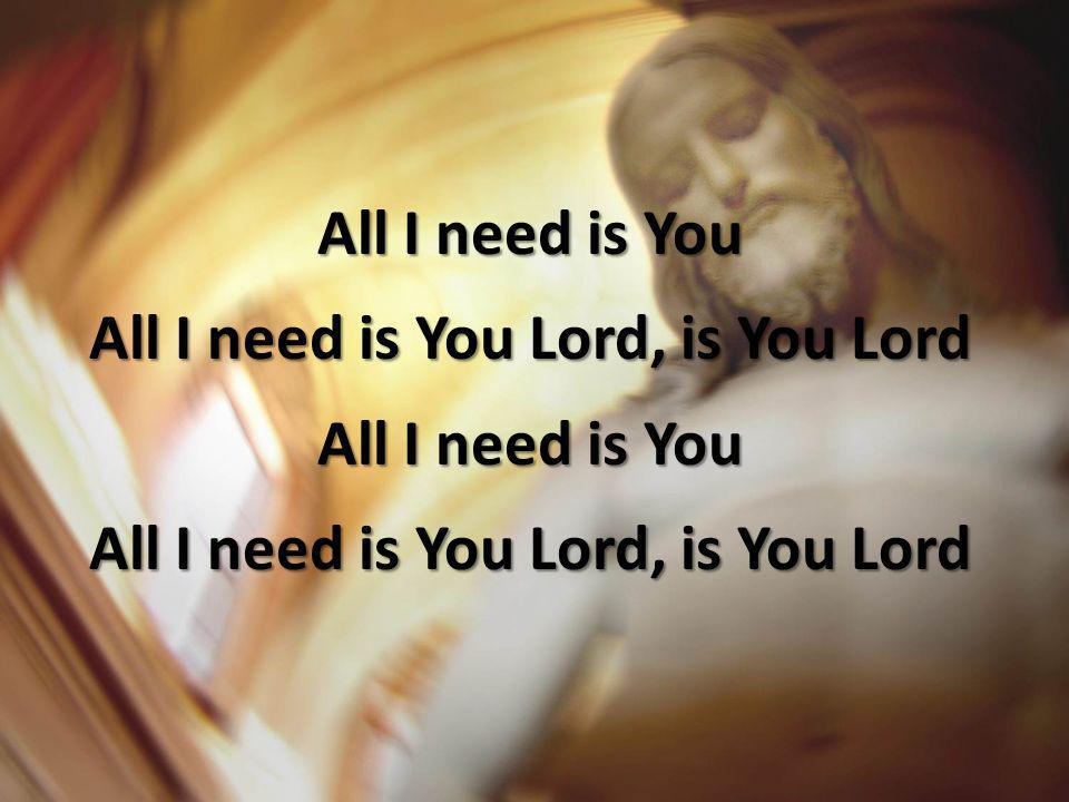 All I need is You Lord, is You Lord