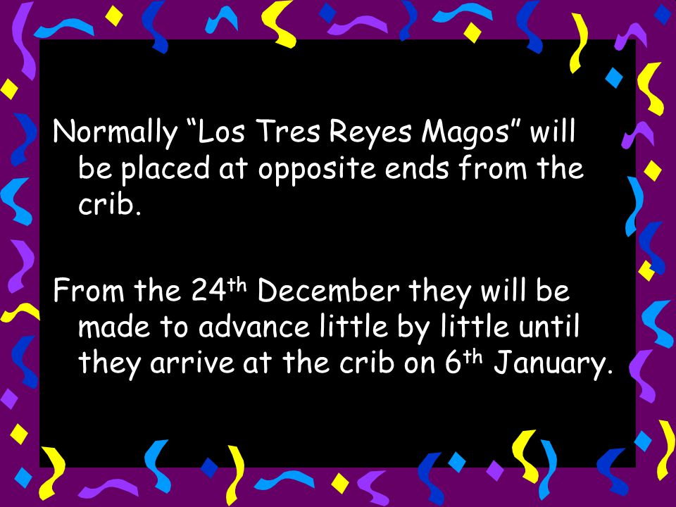 Normally Los Tres Reyes Magos will be placed at opposite ends from the crib.