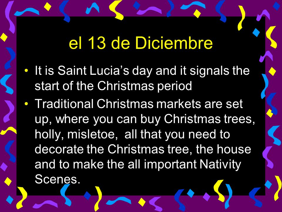 el 13 de Diciembre It is Saint Lucia's day and it signals the start of the Christmas period.