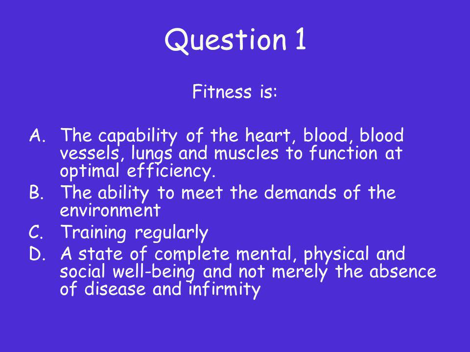Question 1 Fitness is: The capability of the heart, blood, blood vessels, lungs and muscles to function at optimal efficiency.