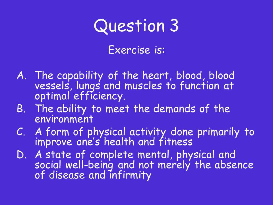 Question 3 Exercise is: The capability of the heart, blood, blood vessels, lungs and muscles to function at optimal efficiency.