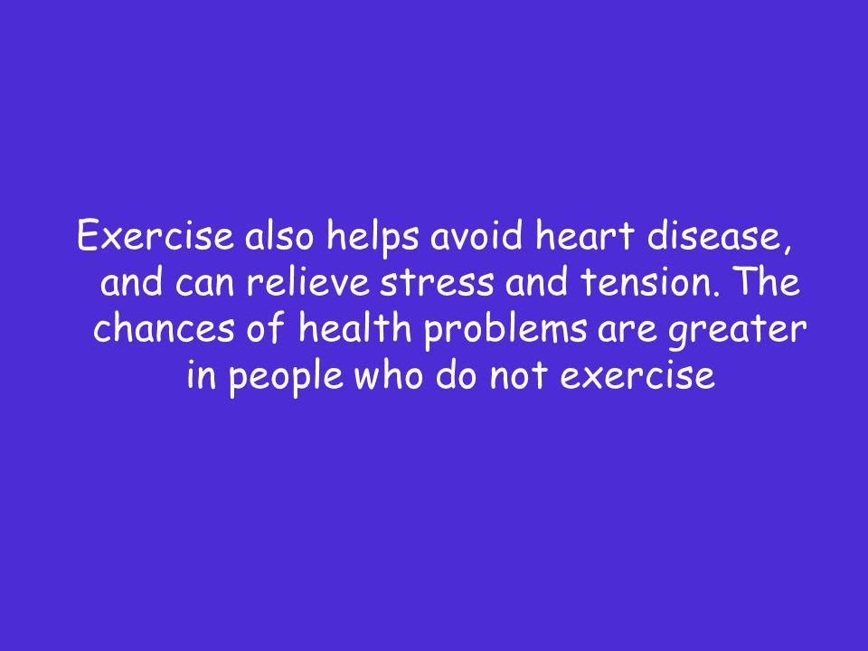 Exercise also helps avoid heart disease, and can relieve stress and tension.