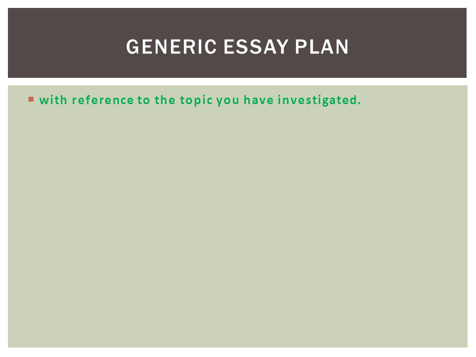 Generic Essay Plan with reference to the topic you have investigated.