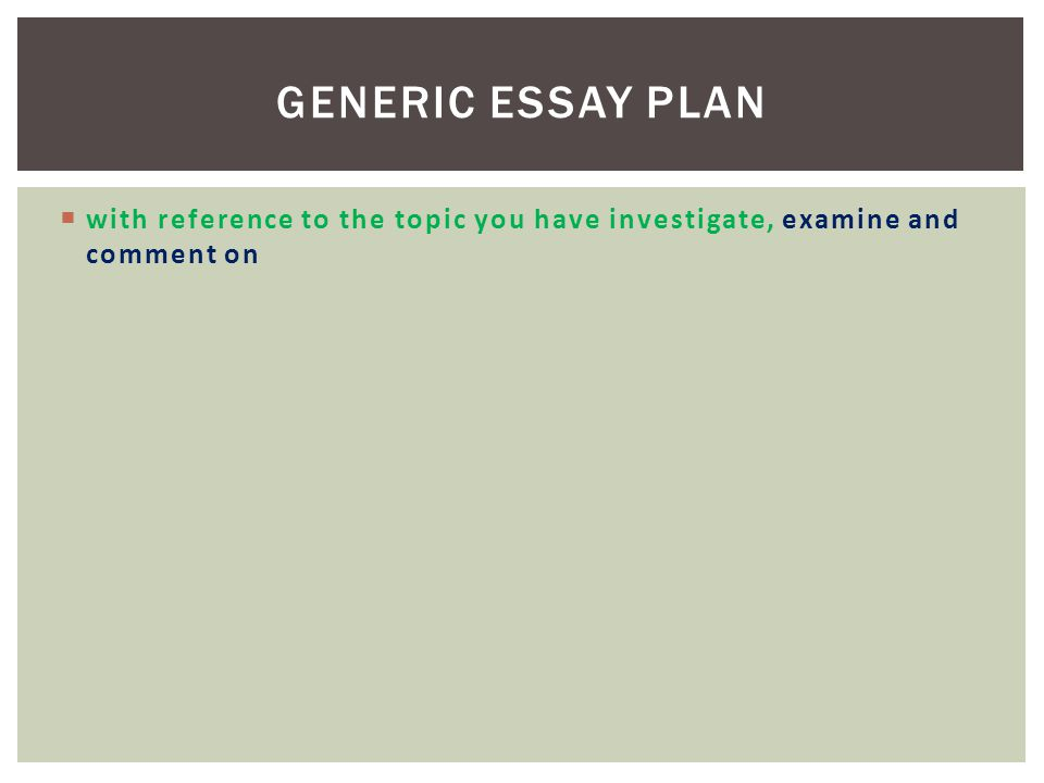 Generic Essay Plan with reference to the topic you have investigate, examine and comment on