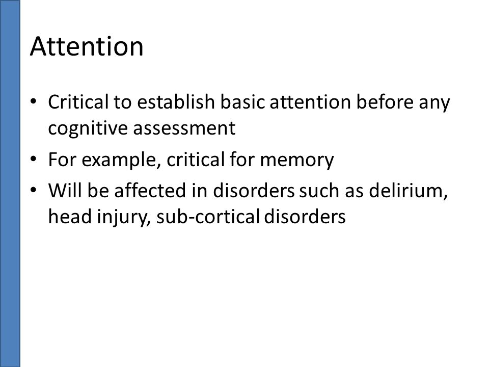 Attention Critical to establish basic attention before any cognitive assessment. For example, critical for memory.