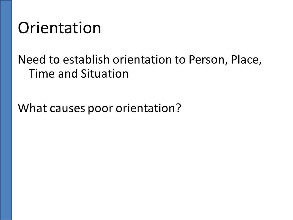 Orientation Need to establish orientation to Person, Place, Time and Situation.