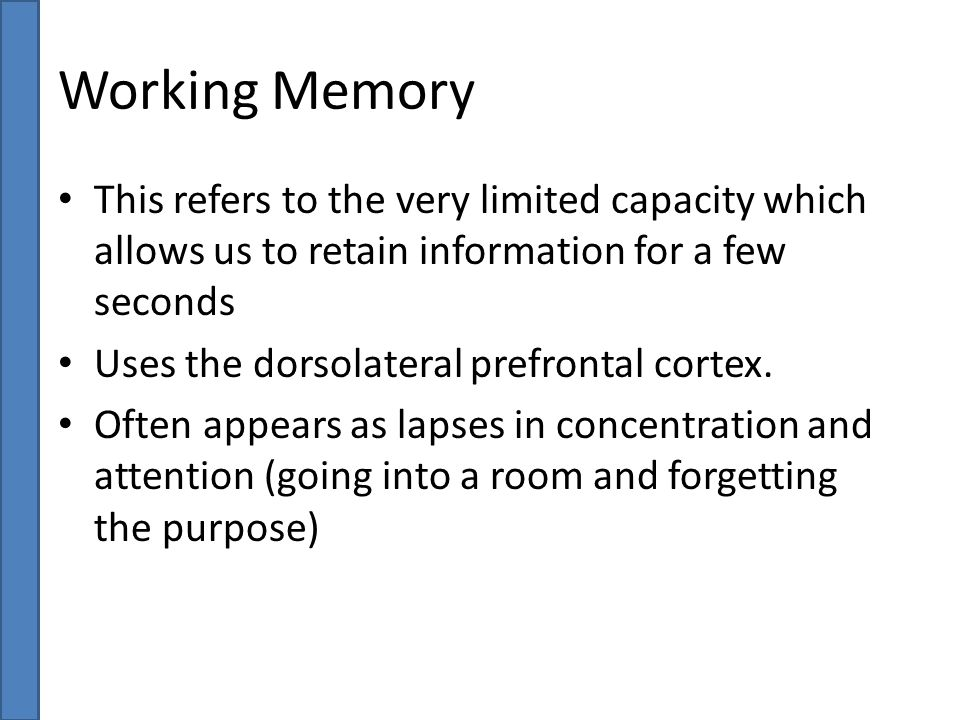 Working Memory This refers to the very limited capacity which allows us to retain information for a few seconds.