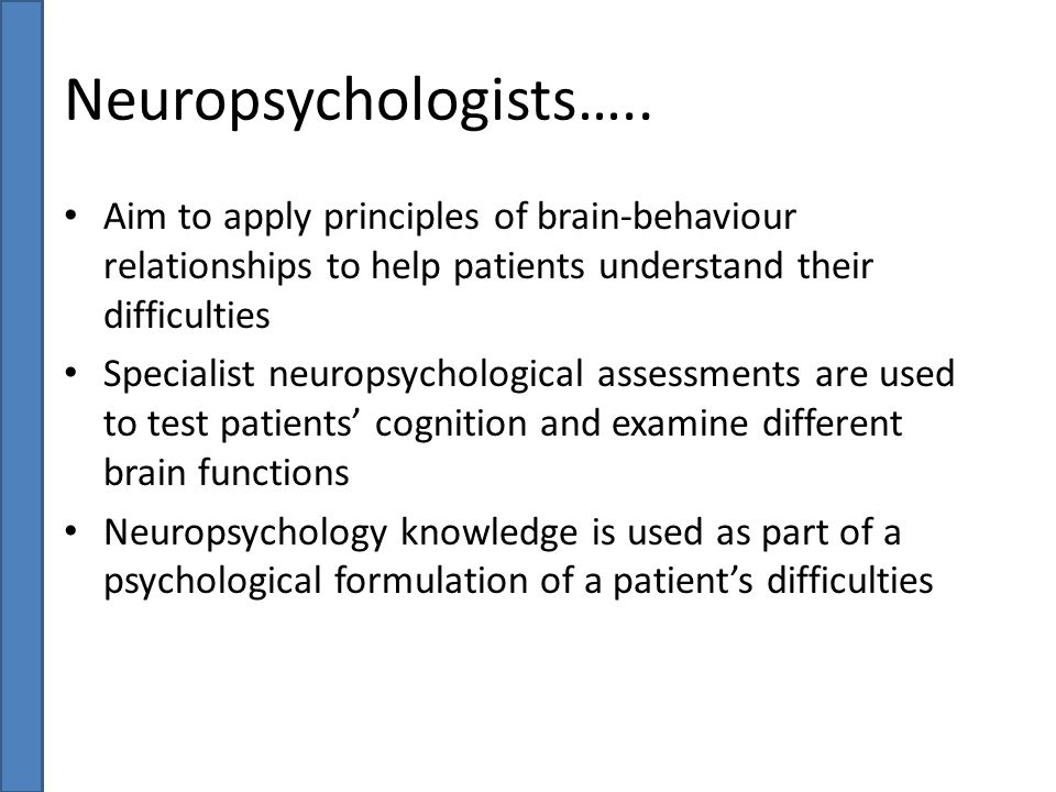 Neuropsychologists….. Aim to apply principles of brain-behaviour relationships to help patients understand their difficulties.
