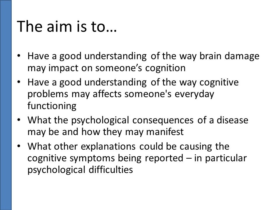The aim is to… Have a good understanding of the way brain damage may impact on someone's cognition.
