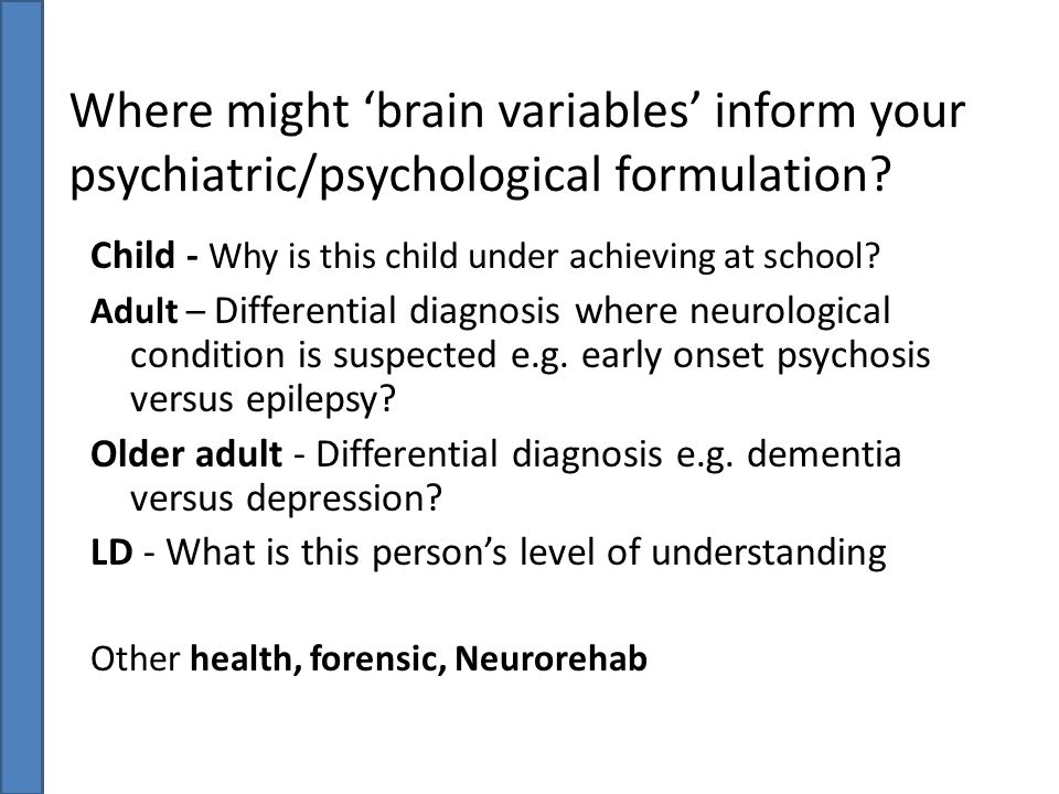 Where might 'brain variables' inform your psychiatric/psychological formulation