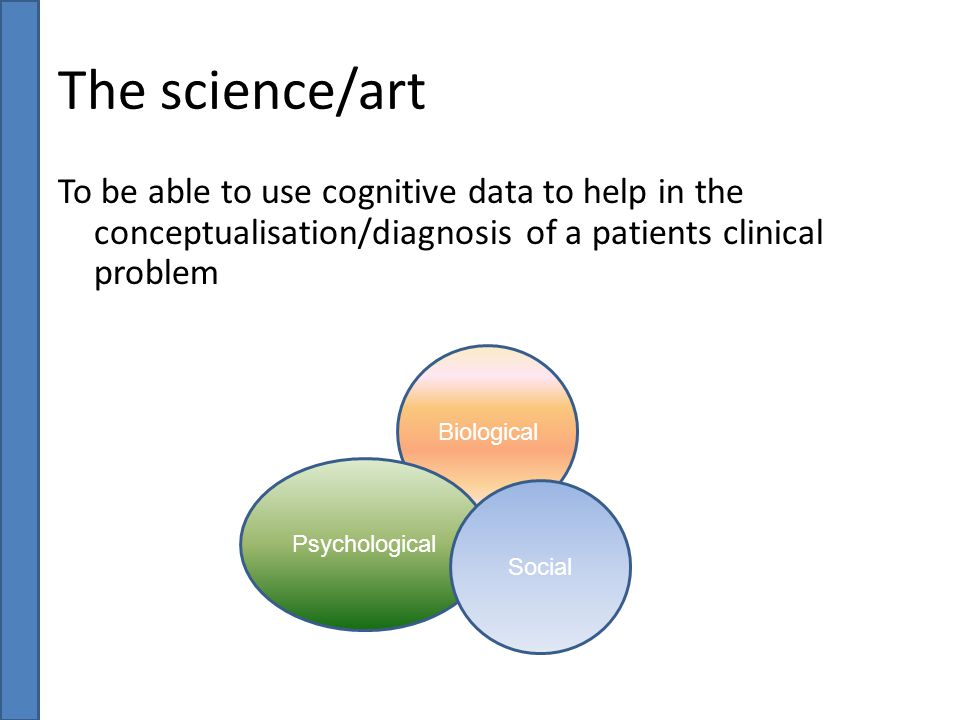 The science/art To be able to use cognitive data to help in the conceptualisation/diagnosis of a patients clinical problem.