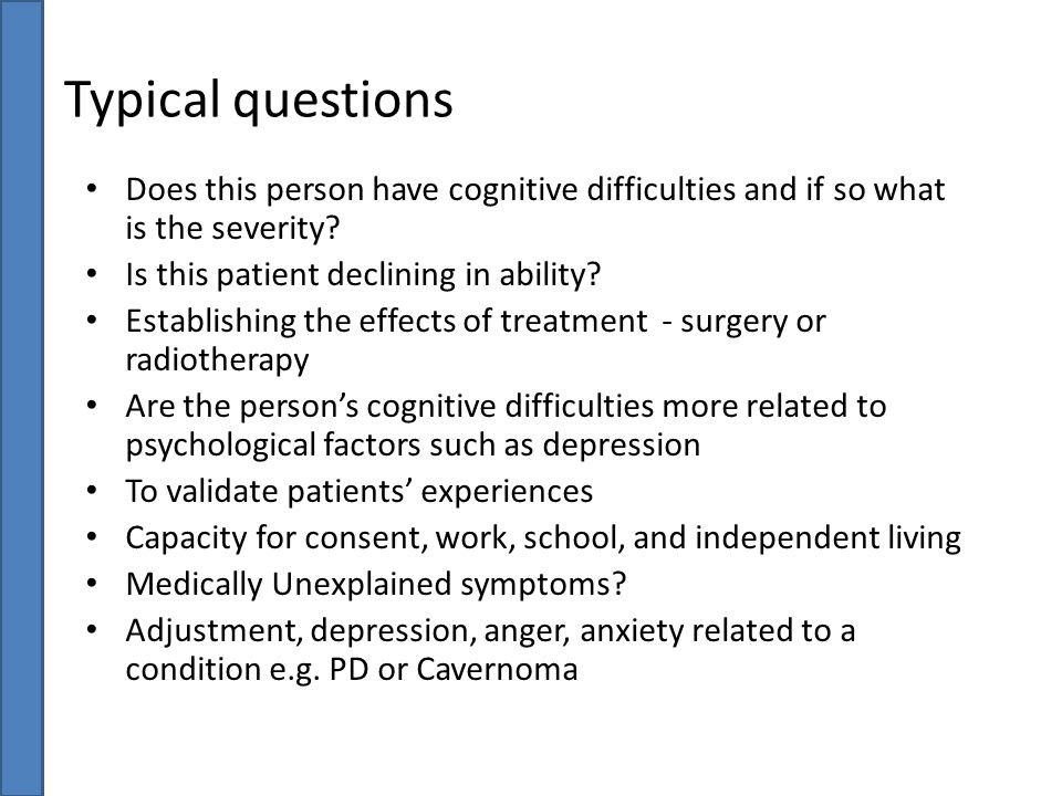 Typical questions Does this person have cognitive difficulties and if so what is the severity Is this patient declining in ability