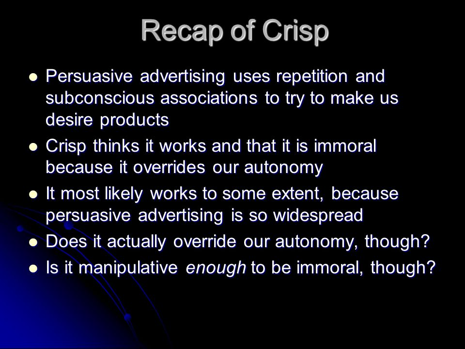 Recap of Crisp Persuasive advertising uses repetition and subconscious associations to try to make us desire products.
