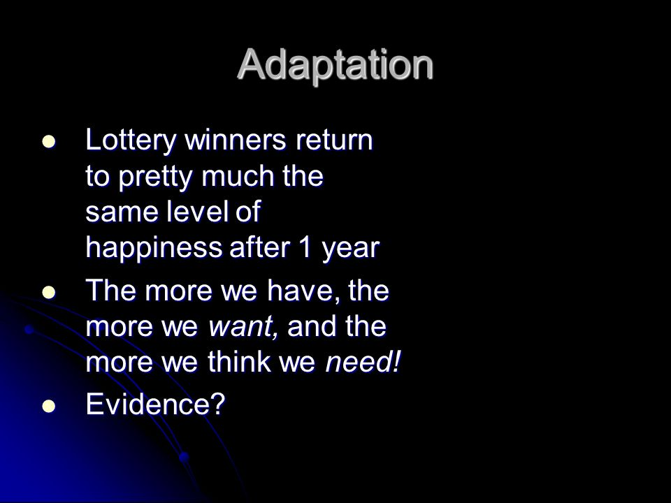 Adaptation Lottery winners return to pretty much the same level of happiness after 1 year.