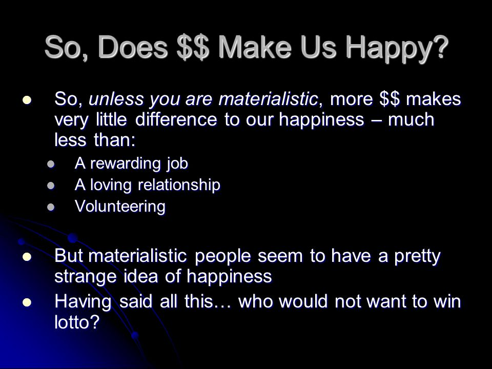 So, Does $$ Make Us Happy So, unless you are materialistic, more $$ makes very little difference to our happiness – much less than: