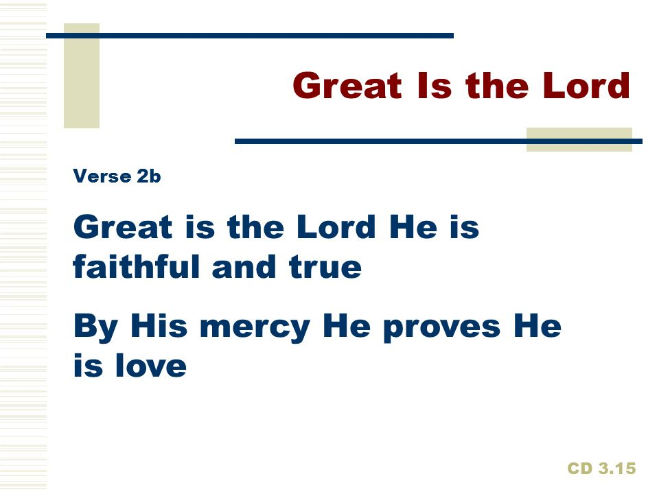 Great Is the Lord Great is the Lord He is faithful and true
