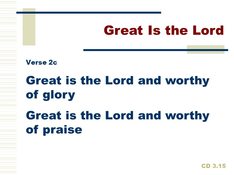 Great Is the Lord Great is the Lord and worthy of glory