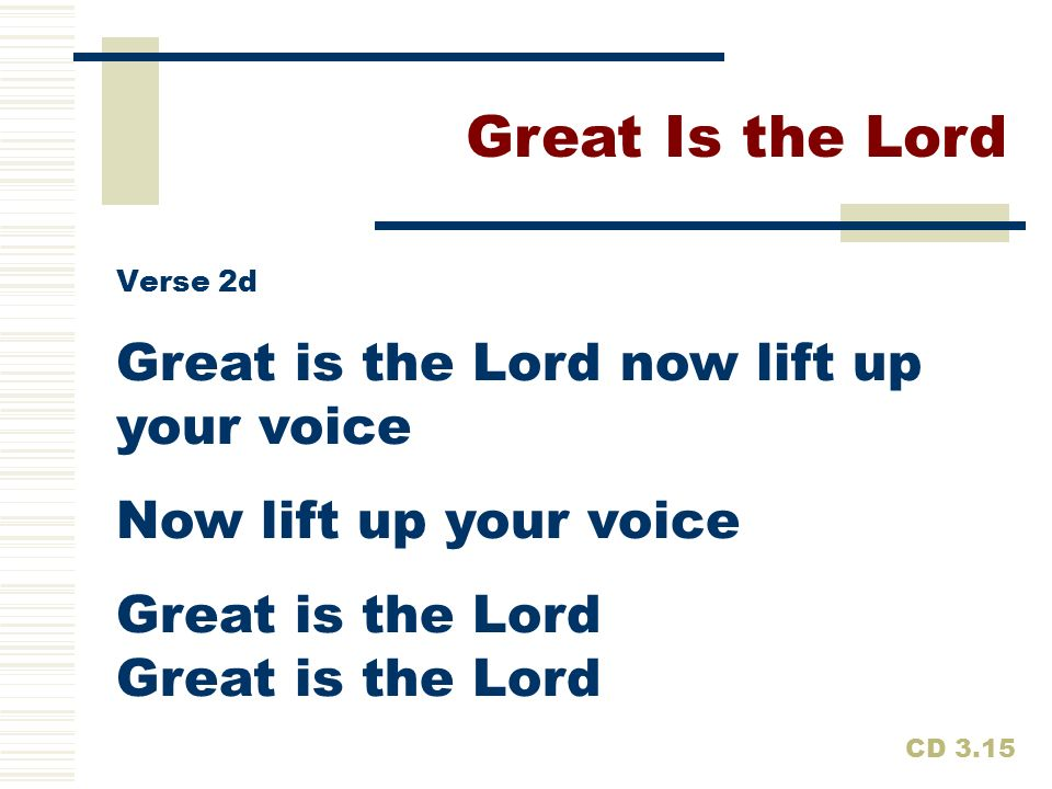Great Is the Lord Great is the Lord now lift up your voice