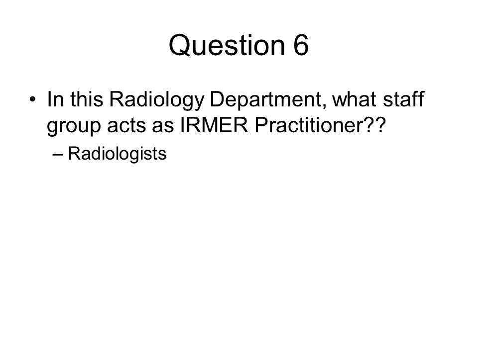 Question 6 In this Radiology Department, what staff group acts as IRMER Practitioner Radiologists