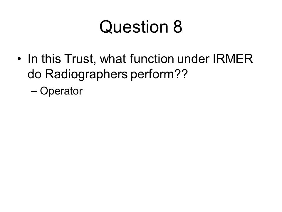 Question 8 In this Trust, what function under IRMER do Radiographers perform Operator