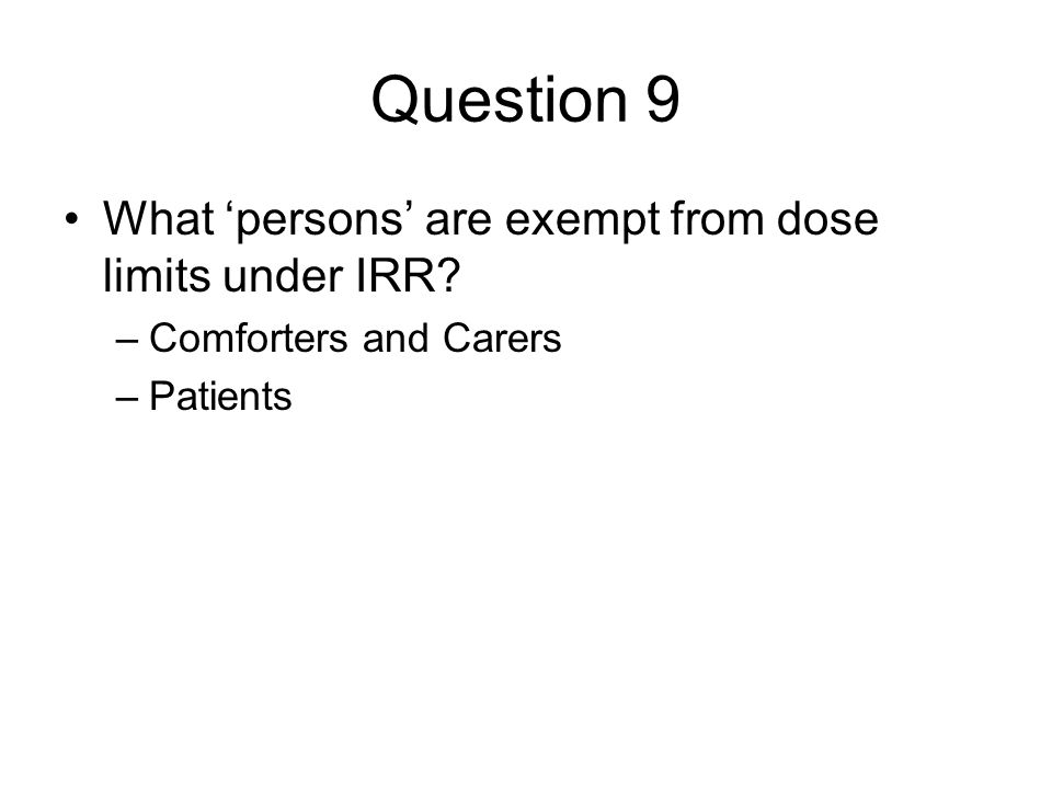 Question 9 What 'persons' are exempt from dose limits under IRR