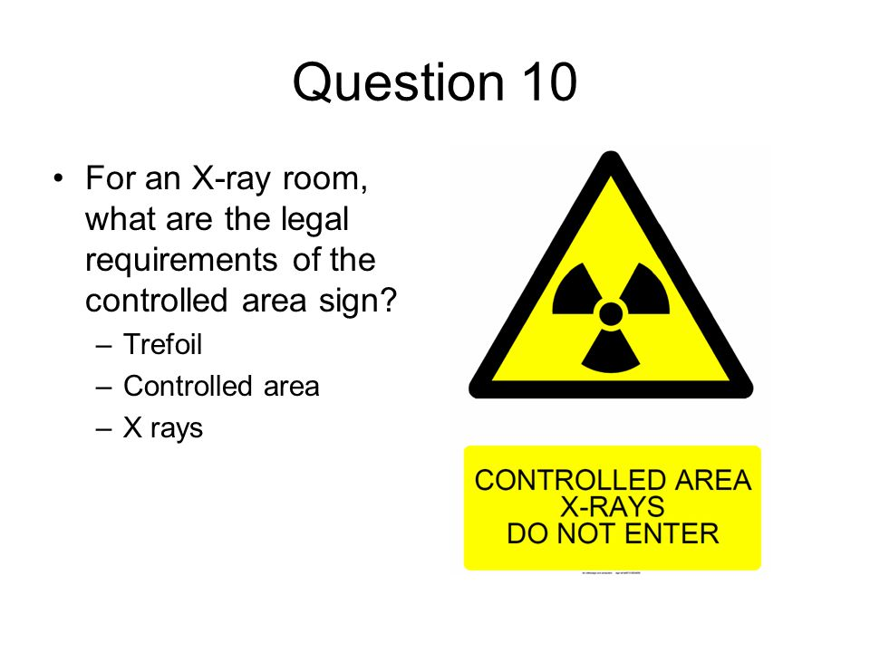 Question 10 For an X-ray room, what are the legal requirements of the controlled area sign Trefoil.
